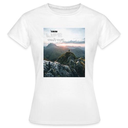Life won t wait - Frauen T-Shirt
