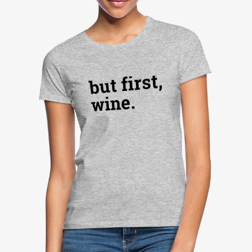 But first wine - Frauen T-Shirt