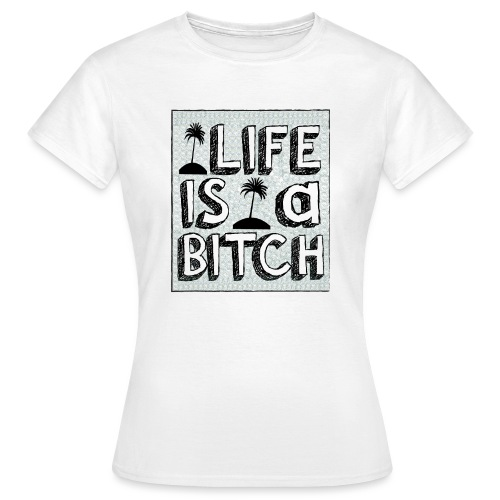 Life is a Bitch - T-shirt Femme