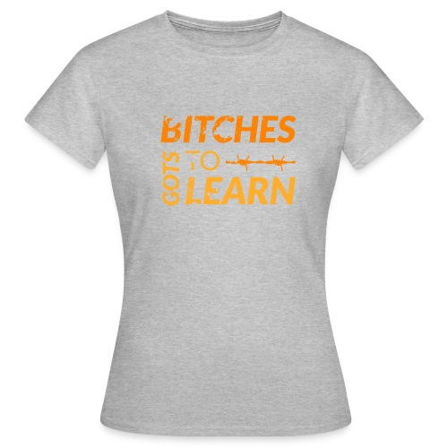 Bitches got to learn - Women's T-Shirt