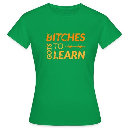 Bitches got to learn - Women's T-Shirt