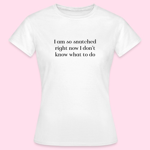 I am so snatched right now I don't know what to do - Women's T-Shirt