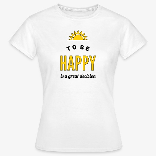 to be HAPPY is a great decision - Frauen T-Shirt