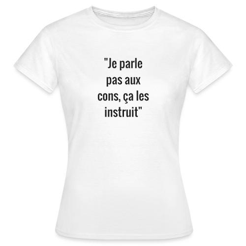 Je parle pas aux cons ça les instruit  - T-shirt Femme