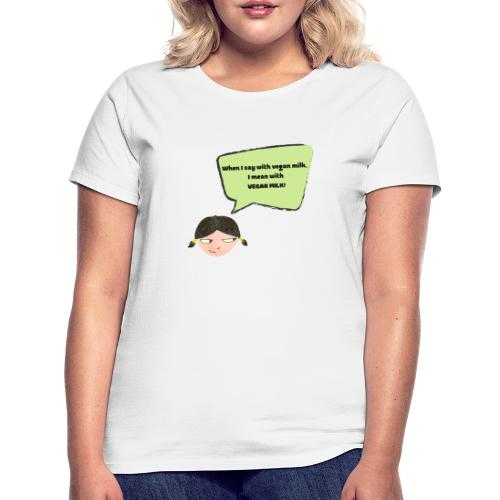 When I say with vegan milk I mean WITH VEGAN MILK - Frauen T-Shirt