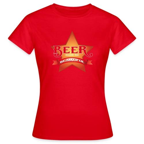 beer made me beautiful - Frauen T-Shirt