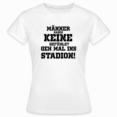 Männer haben keine Gefühle? geh mal ins Stadion! - Frauen T-Shirt