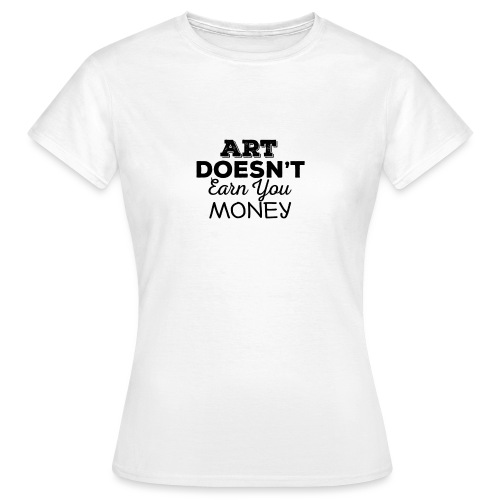 Art Doesnt Earn You Money - Vrouwen T-shirt