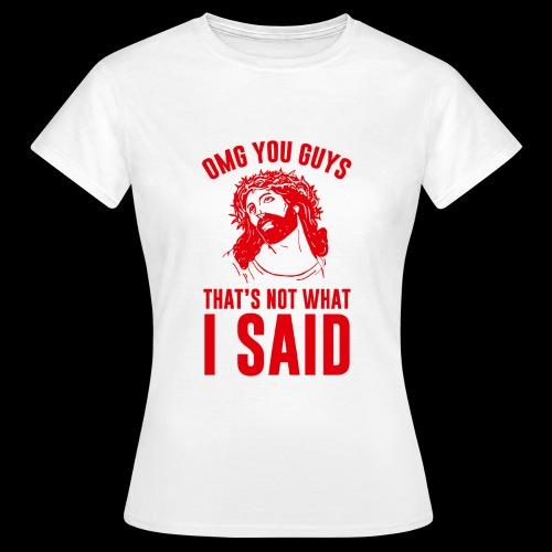 OMG you guys that s not what I said - Frauen T-Shirt