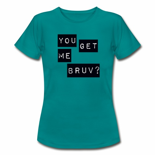 You get me bruv - Women's T-Shirt