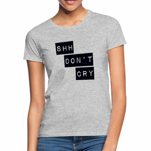 Shh dont cry - Women's T-Shirt