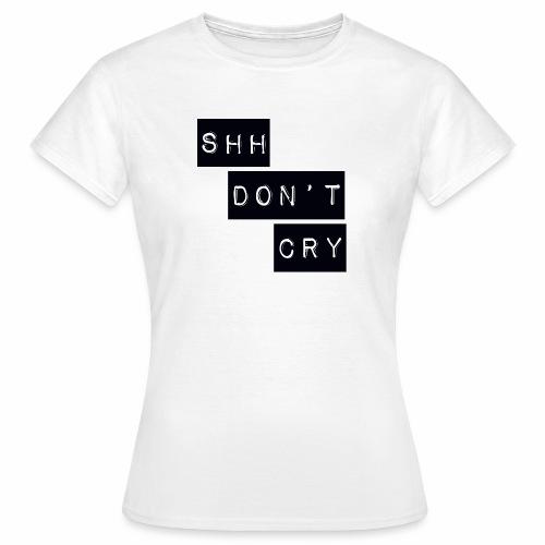 Shh dont cry - Women's T-Shirt