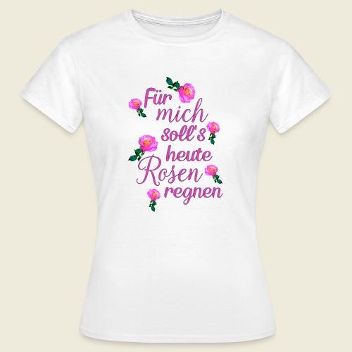 Für mich soll's heute Rosen regnen - Frauen T-Shirt