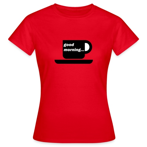 good morning - Frauen T-Shirt