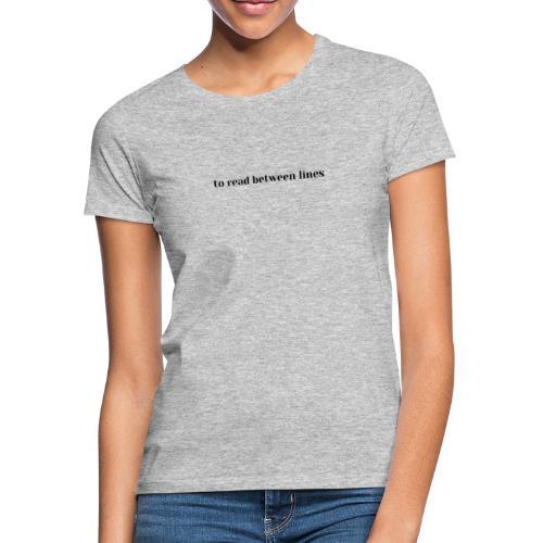to read between lines, reading between lines - Women's T-Shirt