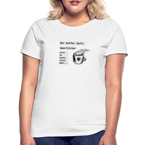Der Kaffee läuft! Sportlicher wird es heute nicht - Frauen T-Shirt