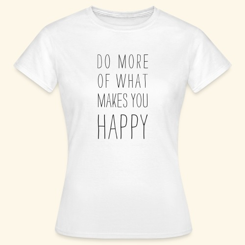 Do more of what makes you happy - Frauen T-Shirt