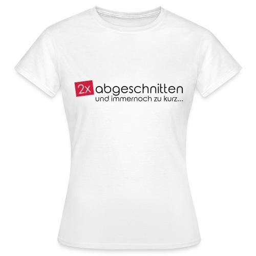 2x abgeschnitten... - Frauen T-Shirt