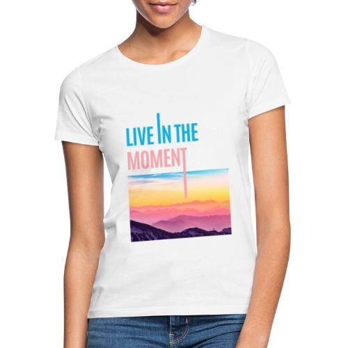 Live in the Moment - Frauen T-Shirt