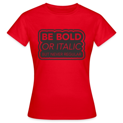 Be bold, or italic but never regular - Vrouwen T-shirt