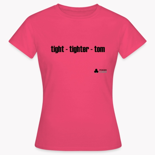 tight - tighter - tom - Frauen T-Shirt