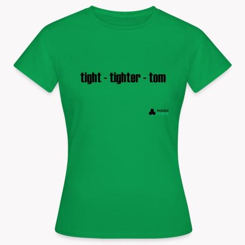 tight - tighter - tom - Frauen T-Shirt