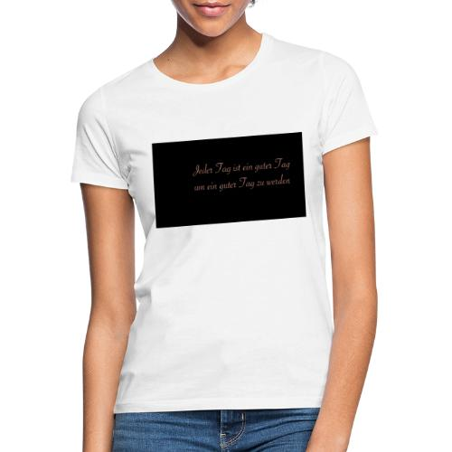 Jeder Tag ist ein guter Tag - Frauen T-Shirt