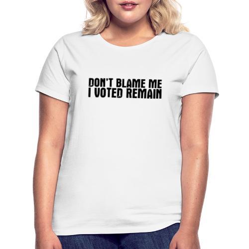 Dont Blame Me Remain - Women's T-Shirt