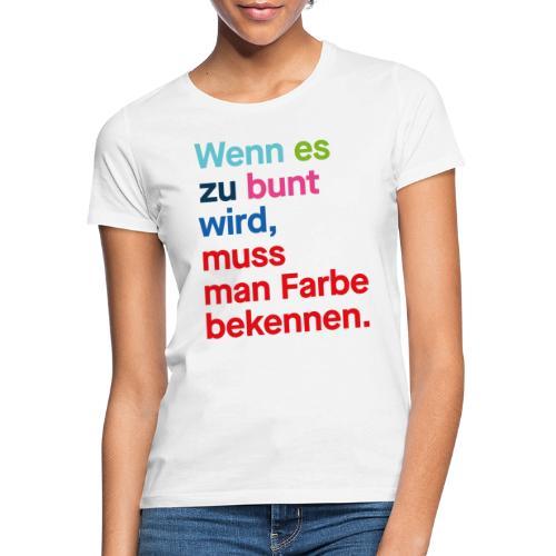 Wenn es zu bunt wird, muss man Farbe bekennen. - Frauen T-Shirt