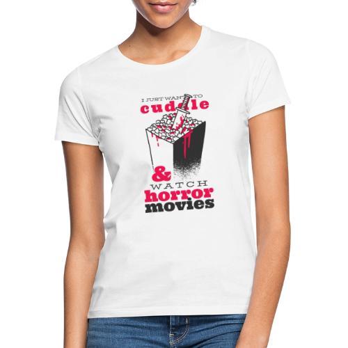I Just Warn To Cuddle & Watch Horror Movies - Frauen T-Shirt