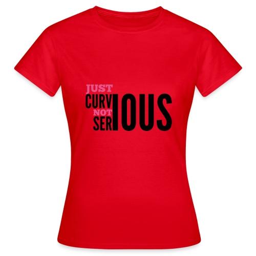 '' JUST CURVIOUS - NOT SERIOUS '' - Women's T-Shirt