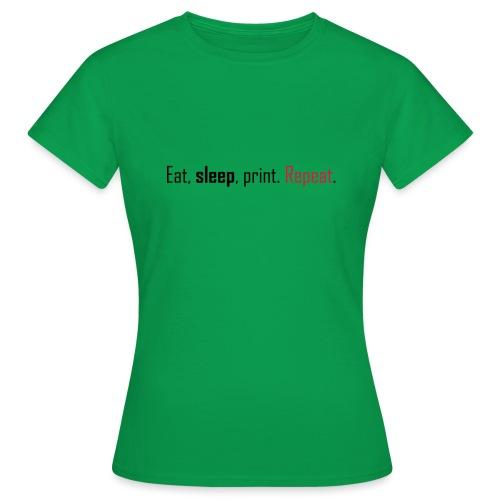 Eat, sleep, print. Repeat. - Women's T-Shirt
