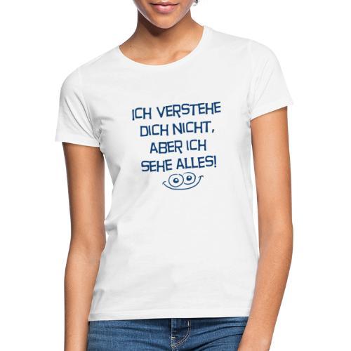 Ich verstehe dich nicht aber ich sehe alles - Frauen T-Shirt