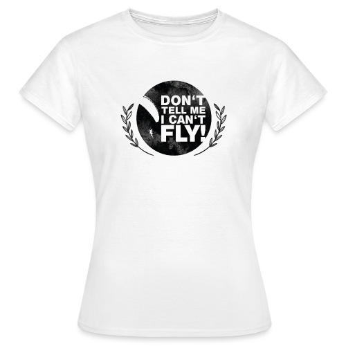 DON'T TELL ME I CAN'T FLY - girls - Frauen T-Shirt