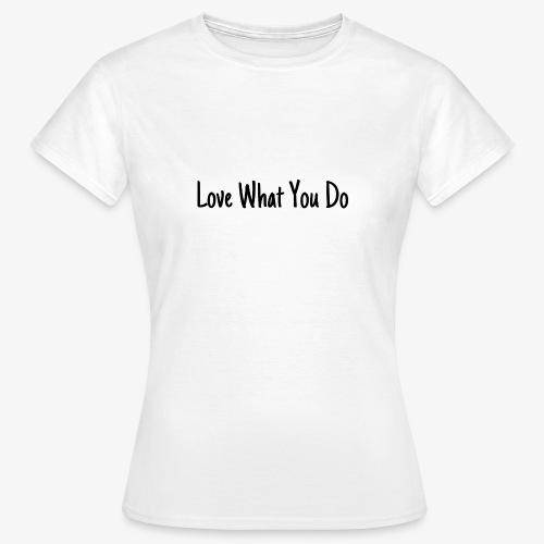 Love What You Do - Frauen T-Shirt