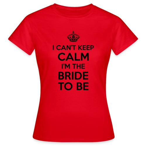 I can't keep calm, I'm the bride to be! - Vrouwen T-shirt