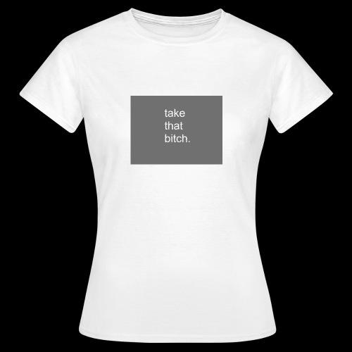 bitch. - Frauen T-Shirt