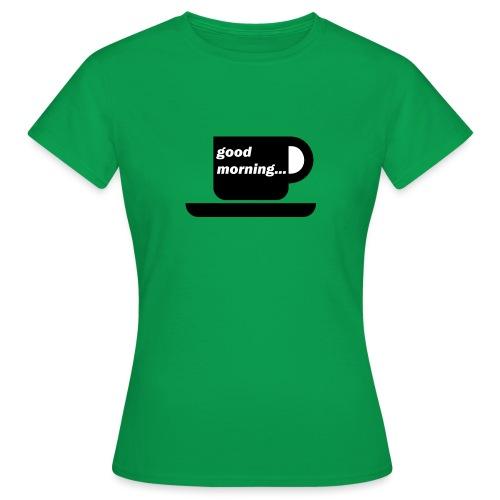 good morning - Frauen T-Shirt