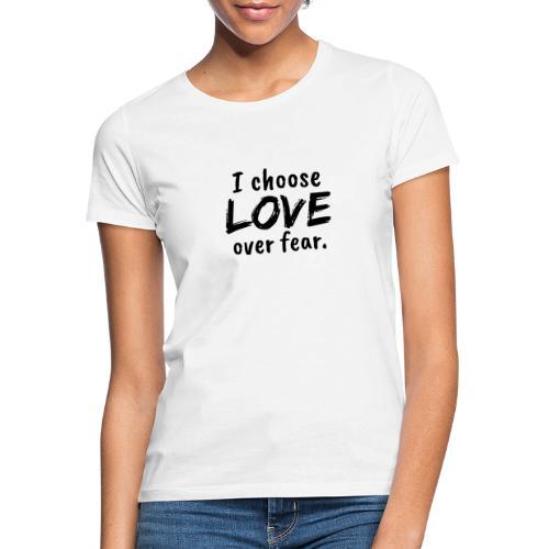 I choose love over fear. Liebe, anstatt Angst - Frauen T-Shirt