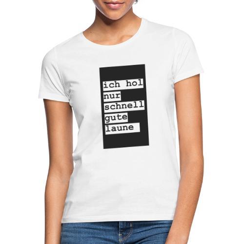 ich hol nur schnell gute laune - Frauen T-Shirt