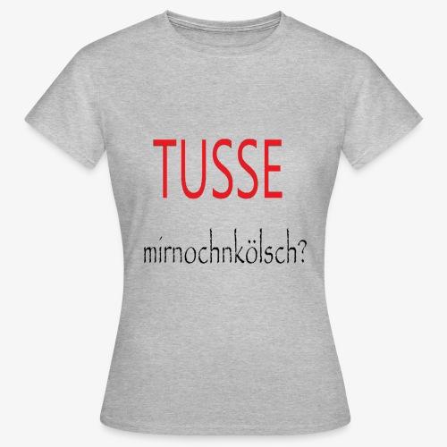 Tusse mit noch ´n Kölsch!! - Frauen T-Shirt