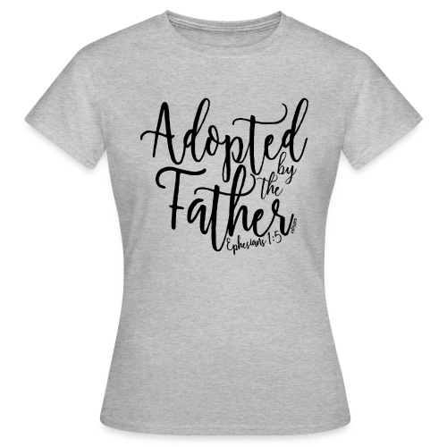 Adopted by the Father - Ephesians 1: 5 - Women's T-Shirt