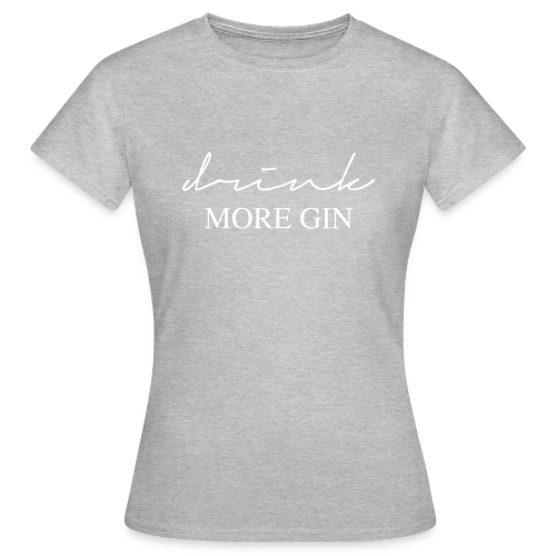 drink more gin - Frauen T-Shirt