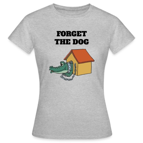 Forget The Dog - Frauen T-Shirt