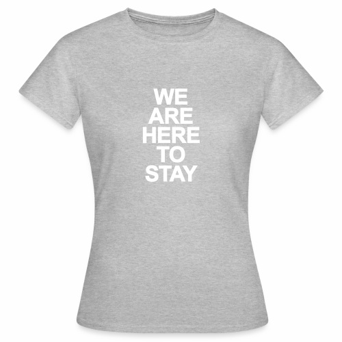 WE ARE HERE TO STAY - Frauen T-Shirt