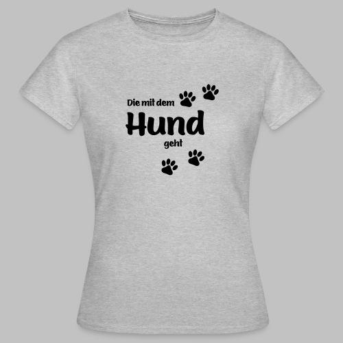 DIE MIT DEM HUND GEHT - in Deiner Farbe - Frauen T-Shirt