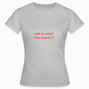 Life is what you make it - Women's T-Shirt