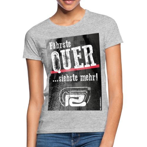 Fährste Quer - siehste mehr! - Frauen T-Shirt