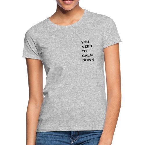 you need to calm down - Vrouwen T-shirt