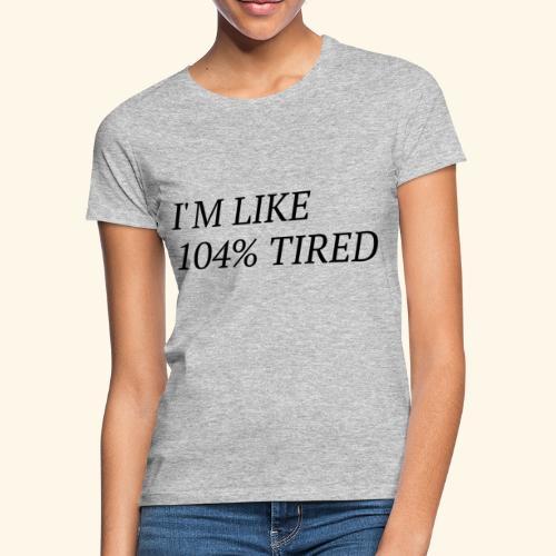 I'm like 104% tired - Frauen T-Shirt